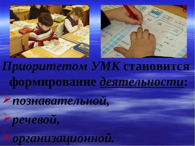 Приоритетом УМК становится формирование деятельности: познавательной, речевой...