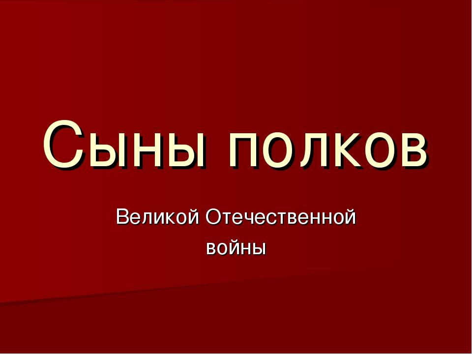 Сыны полков Великой Отечественной войны