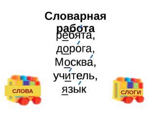 Словарная работа р_бята, д_рога, М_сква, уч_тель, _зык ребята, дорога, Москва