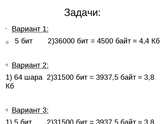 Задачи: Вариант 1: 5 бит2)36000 бит = 4500 байт ≈ 4,4 Кб Вариант 2: 1) 64 ш...
