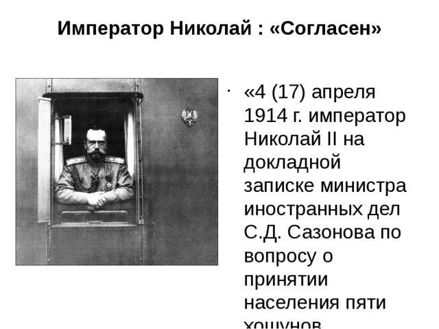 Император Николай : «Согласен» « «4 (17) апреля 1914 г. император Николай II...