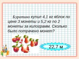 Буратино купил 4,1 кг яблок по цене 3 монеты и 5,2 кг по 2 монеты за килогра