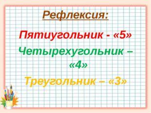 Рефлексия: Пятиугольник - «5» Четырехугольник – «4» Треугольник – «3»