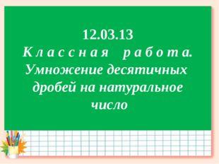 12.03.13 К л а с с н а я р а б о т а. Умножение десятичных дробей на натураль