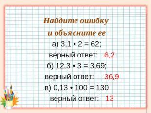 Найдите ошибку и объясните ее а) 3,1 • 2 = 62; верный ответ: 6,2 б) 12,3 • 3