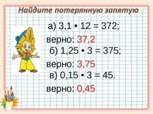 а) 3,1 • 12 = 372; верно: 37,2 б) 1,25 • 3 = 375; верно: 3,75 в) 0,15 • 3 =