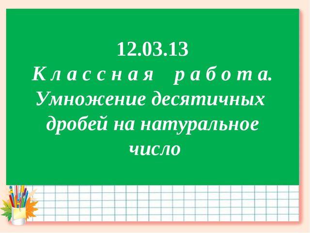 12.03.13 К л а с с н а я р а б о т а. Умножение десятичных дробей на натураль...