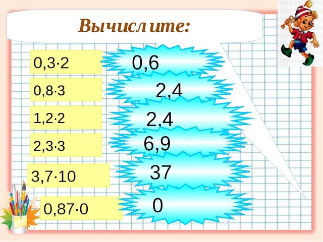 Вычислите: 0,3∙2 0,8∙3 1,2∙2 2,3∙3 3,7∙10 0,6 2,4 2,4 6,9 37 0,87∙0 0