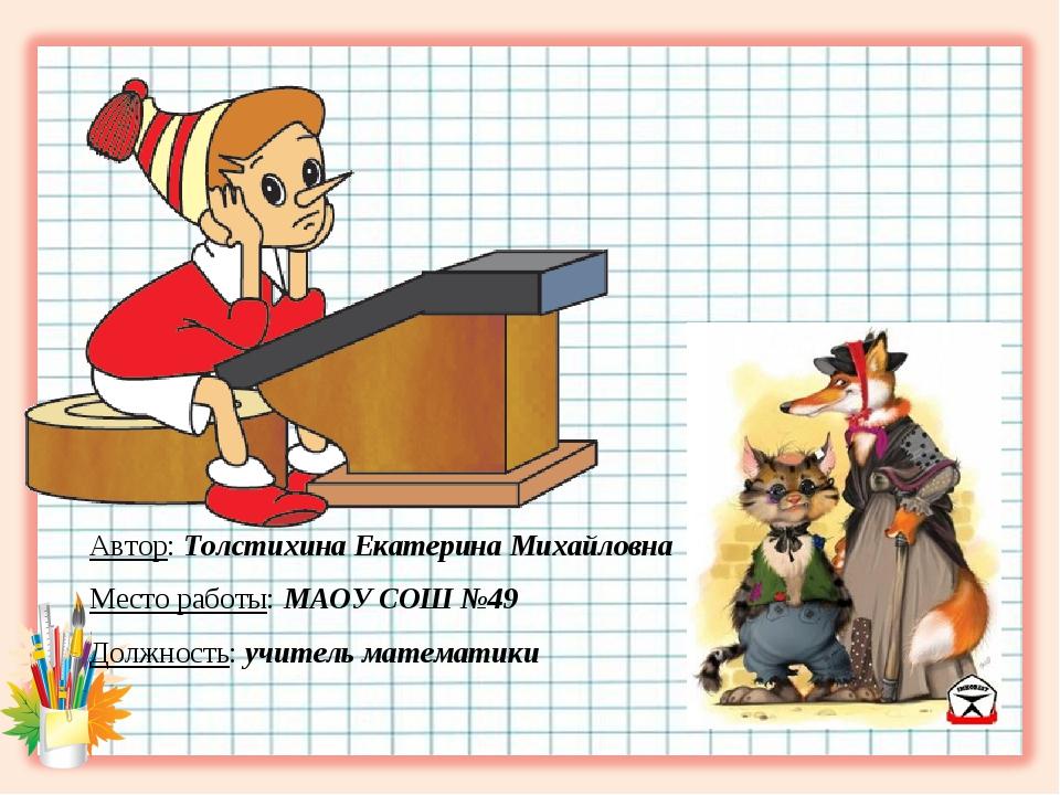 Автор: Толстихина Екатерина Михайловна Место работы: МАОУ СОШ №49 Должность:...
