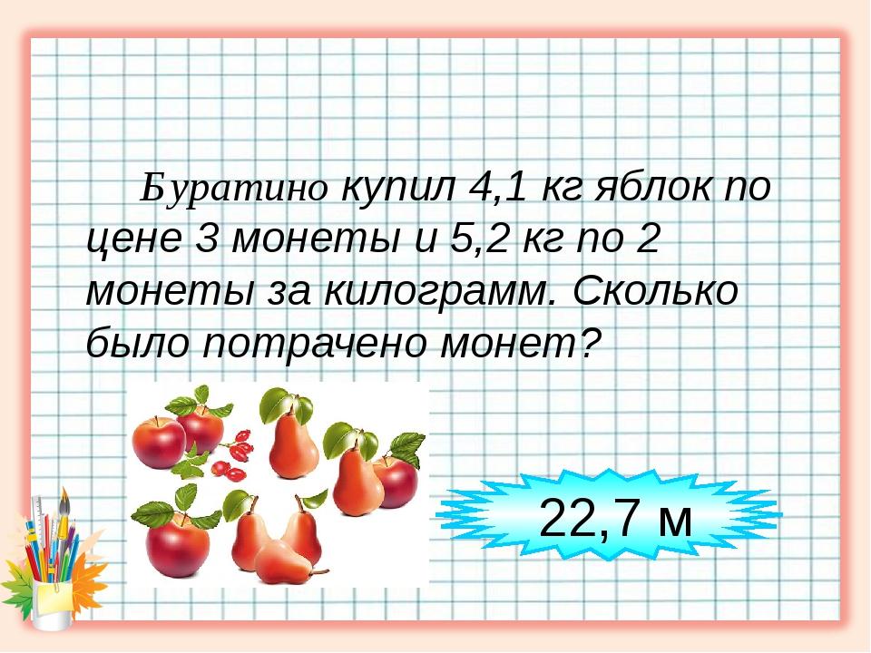 Буратино купил 4,1 кг яблок по цене 3 монеты и 5,2 кг по 2 монеты за килогра...
