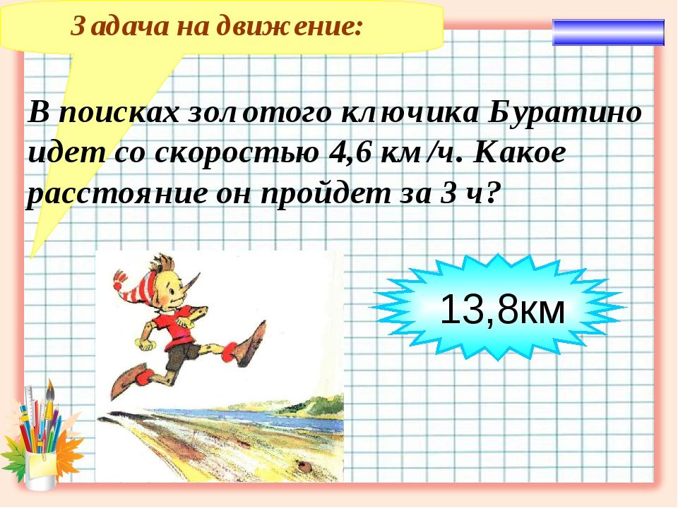 Задача на движение: В поисках золотого ключика Буратино идет со скоростью 4,6...