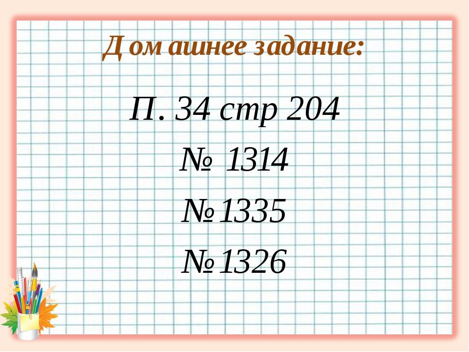 Домашнее задание: П. 34 стр 204 № 1314 №1335 №1326