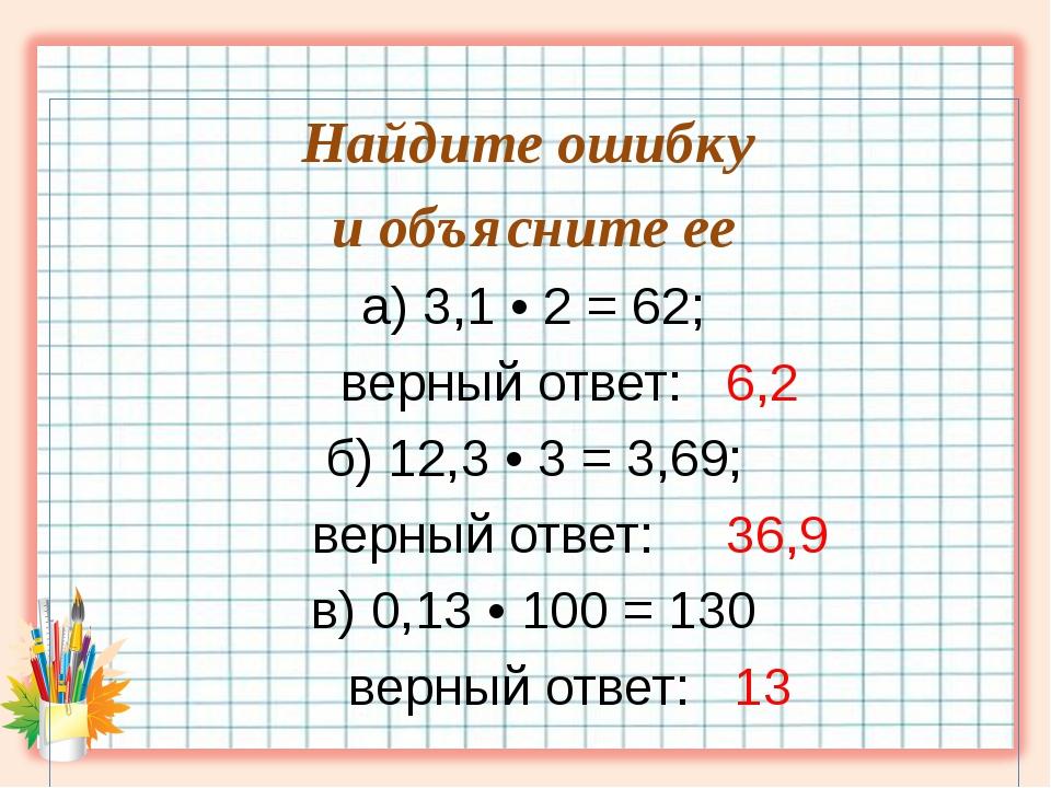 Найдите ошибку и объясните ее а) 3,1 • 2 = 62; верный ответ: 6,2 б) 12,3 • 3...