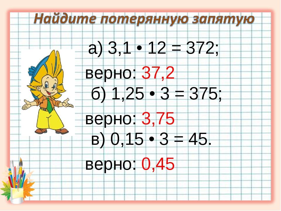 а) 3,1 • 12 = 372; верно: 37,2 б) 1,25 • 3 = 375; верно: 3,75 в) 0,15 • 3 =...