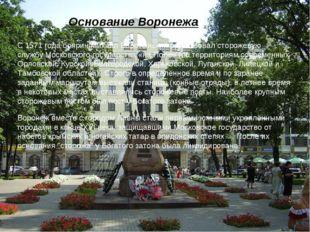 Основание Воронежа С1571 годабояринМихаил Воротынскийорганизовал сторожев