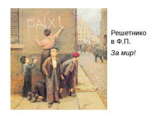 Решетников Ф.П. За мир!