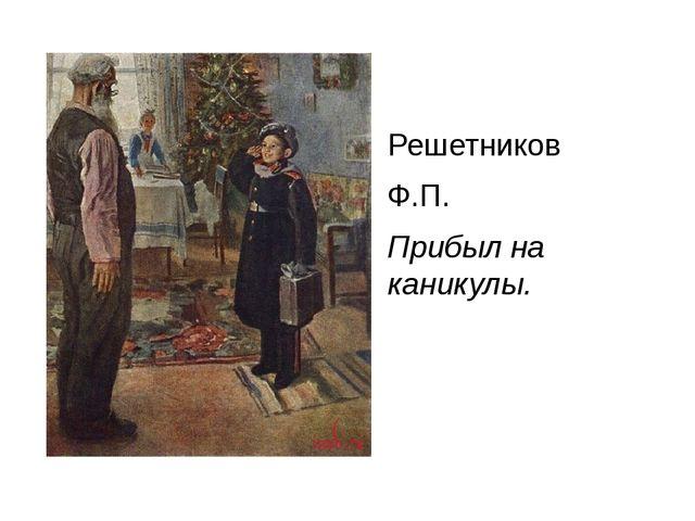 Решетников Ф.П. Прибыл на каникулы.