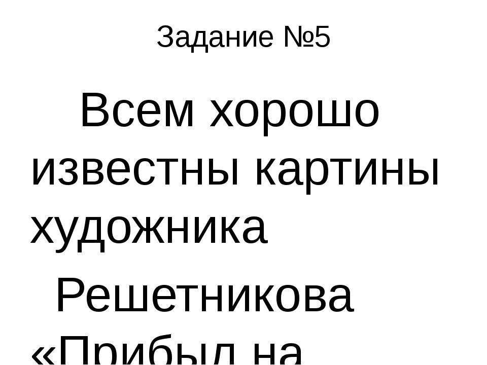 Задание №5 Всем хорошо известны картины художника  Решетникова «Прибыл...