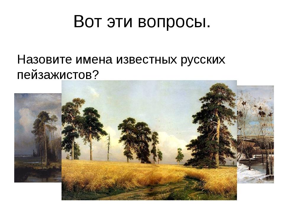 Вот эти вопросы. Назовите имена известных русских пейзажистов?