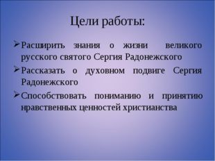 Цели работы: Расширить знания о жизни великого русского святого Сергия Радоне