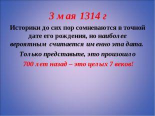 3 мая 1314 г Историки до сих пор сомневаются в точной дате его рождения, но