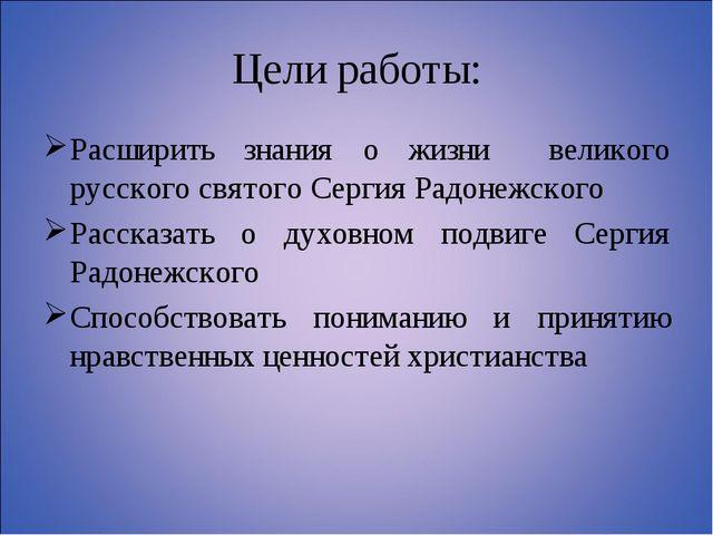 Цели работы: Расширить знания о жизни великого русского святого Сергия Радоне...
