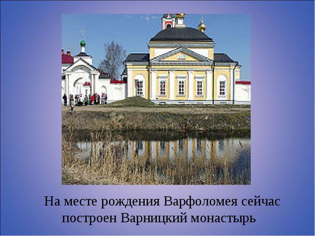 На месте рождения Варфоломея сейчас построен Варницкий монастырь