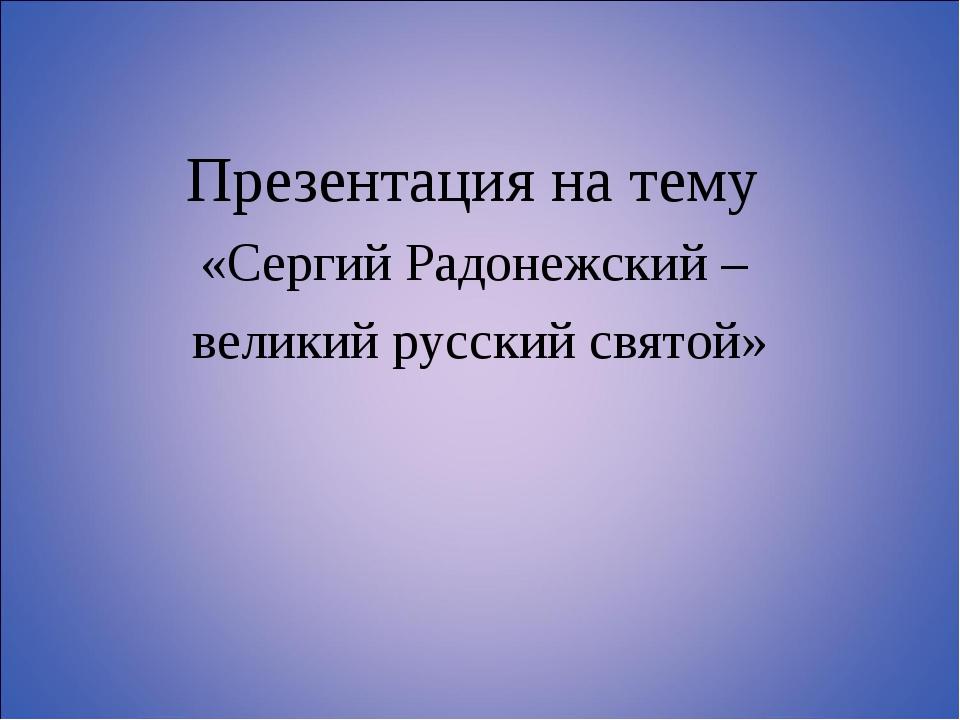 Презентация на тему «Сергий Радонежский – великий русский святой»