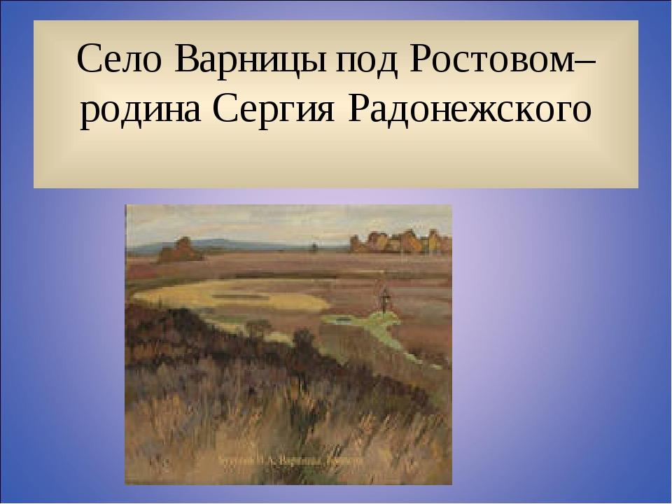 Село Варницы под Ростовом– родина Сергия Радонежского