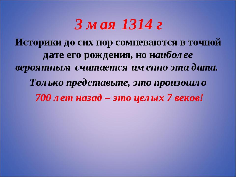 3 мая 1314 г Историки до сих пор сомневаются в точной дате его рождения, но...