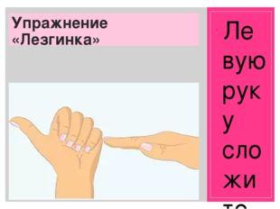 Упражнение «Лезгинка» Левую руку сложите в кулак, большой палец отставьте в