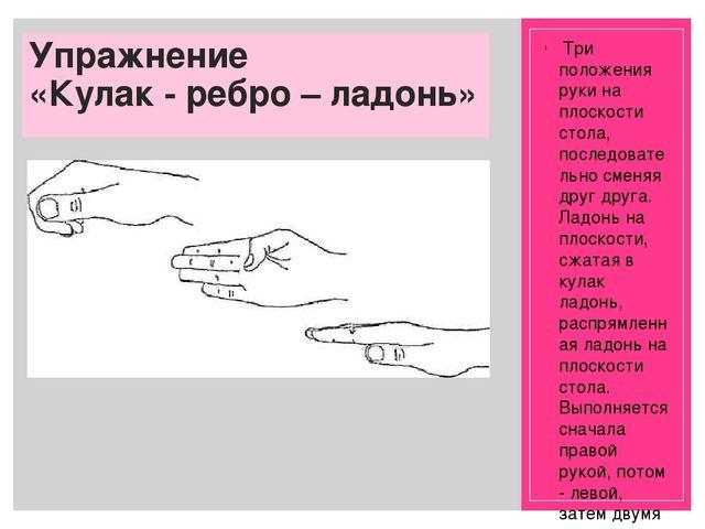 Упражнение «Кулак - ребро – ладонь» Три положения руки на плоскости стола, п...
