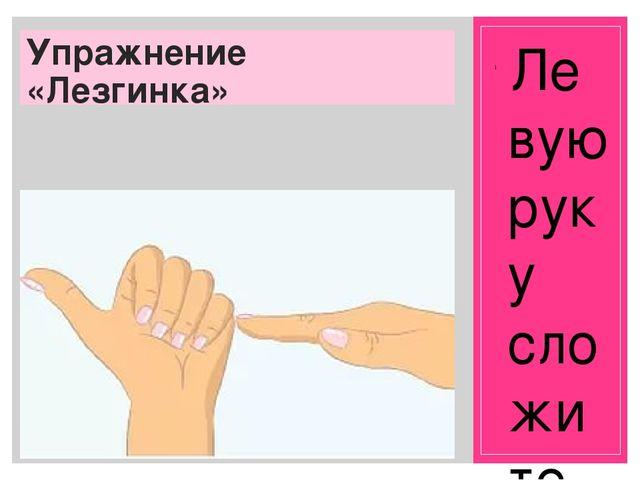 Упражнение «Лезгинка» Левую руку сложите в кулак, большой палец отставьте в...