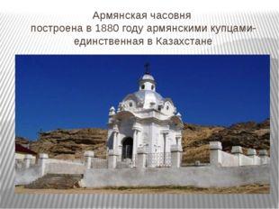 Армянская часовня построена в 1880 году армянскими купцами- единственная в Ка