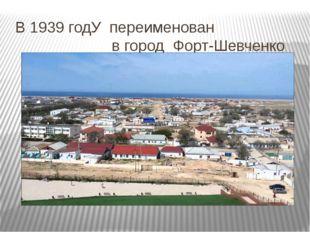 В 1939 годУ переименован в город Форт-Шевченко