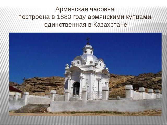 Армянская часовня построена в 1880 году армянскими купцами- единственная в Ка...