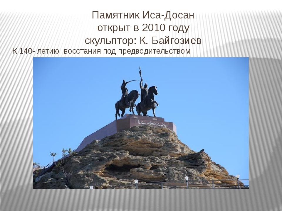 Памятник Иса-Досан открыт в 2010 году скульптор: К. Байгозиев К 140- летию во...