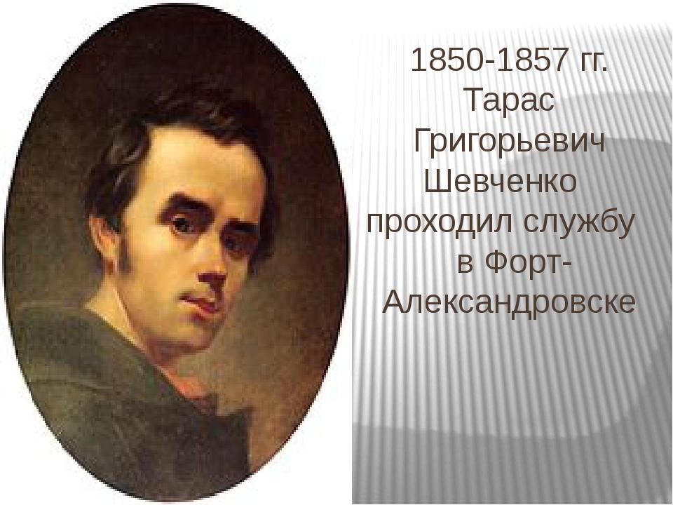 1850-1857 гг. Тарас Григорьевич Шевченко проходил службу в Форт-Александровске