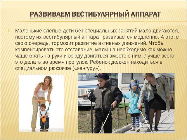Маленькие слепые дети без специальных занятий мало двигаются, поэтому их вест...
