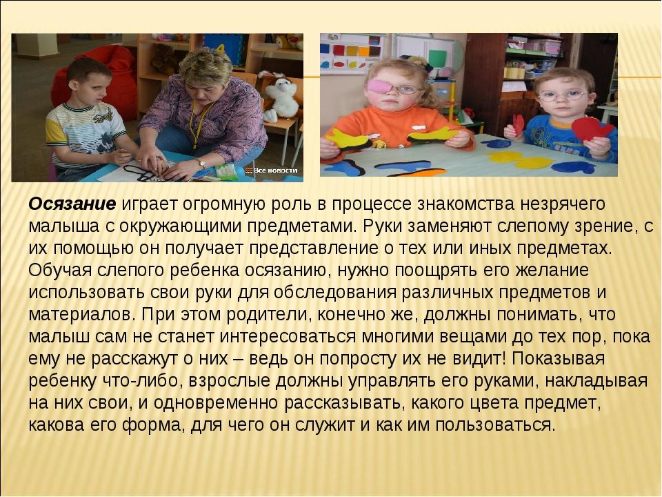 Осязаниеиграет огромную роль в процессе знакомства незрячего малыша с окружа...