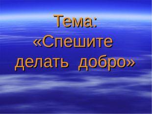 Тема: «Спешите делать добро»