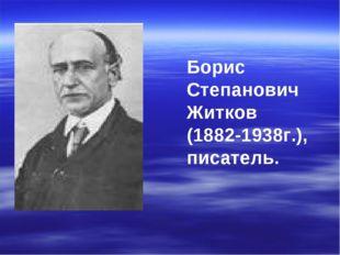 Борис Степанович Житков (1882-1938г.), писатель.