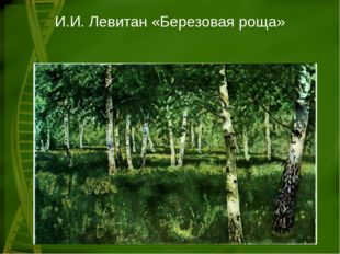 И.И. Левитан «Березовая роща»
