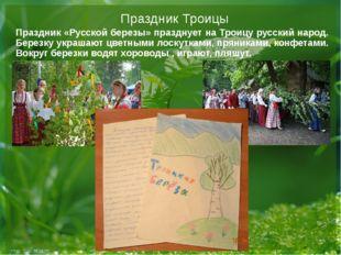 Праздник Троицы Праздник «Русской березы» празднует на Троицу русский народ.
