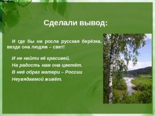 Сделали вывод: И где бы ни росла русская берёзка, везде она людям – свет! И н