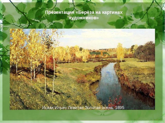 Исаак Ильич Левитан Золотая осень, 1895 Презентация «Берёза на картинах худож...