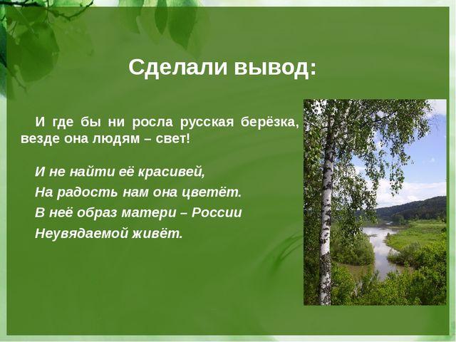 Сделали вывод: И где бы ни росла русская берёзка, везде она людям – свет! И н...