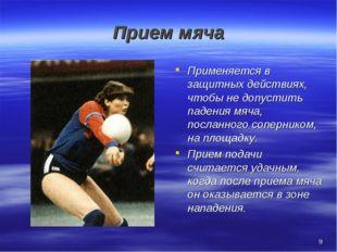 * Прием мяча Применяется в защитных действиях, чтобы не допустить падения мяч