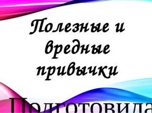Полезные и вредные привычки Подготовила: Косинова Виолетта Александровна