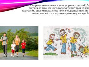 Наше здоровье зависит от состояния здоровья родителей, бабушек, дедушек, от т